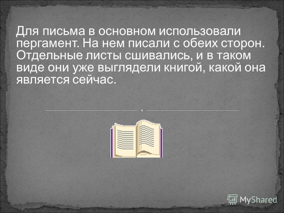 Для письма в основном использовали пергамент. На нем писали с обеих сторон. Отдельные листы сшивались, и в таком виде они уже выглядели книгой, какой она является сейчас.