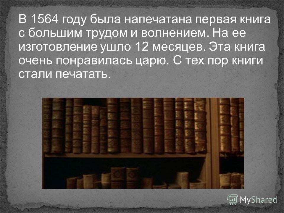 В 1564 году была напечатана первая книга с большим трудом и волнением. На ее изготовление ушло 12 месяцев. Эта книга очень понравилась царю. С тех пор книги стали печатать.