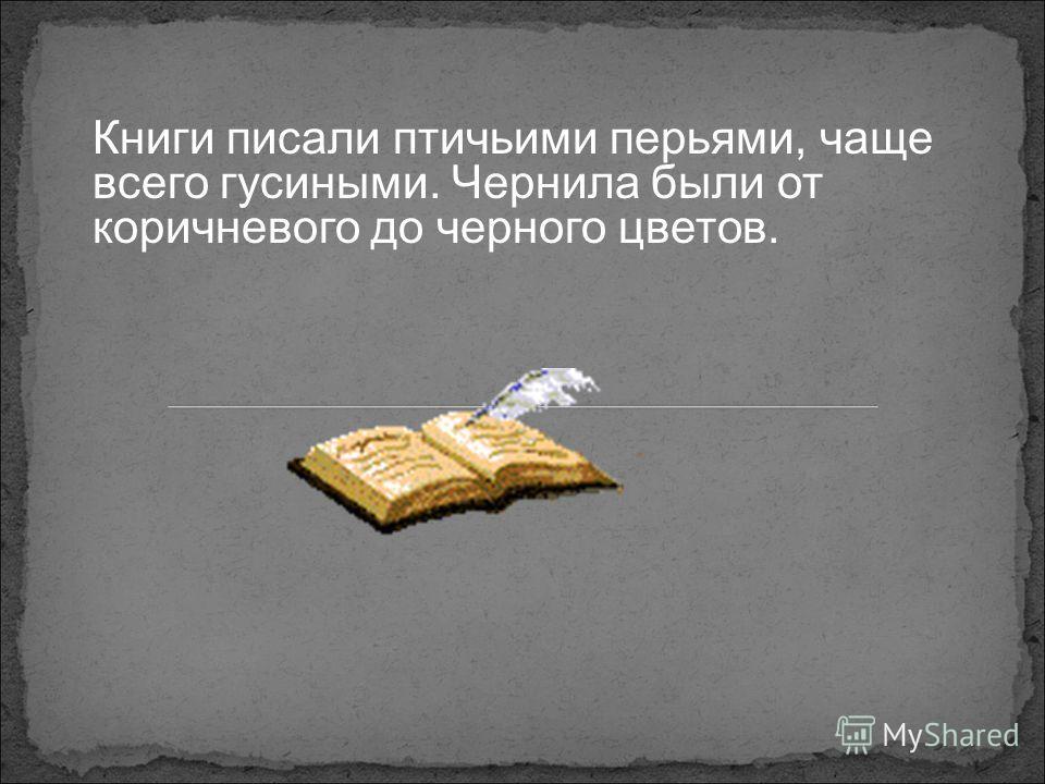 Книги писали птичьими перьями, чаще всего гусиными. Чернила были от коричневого до черного цветов.