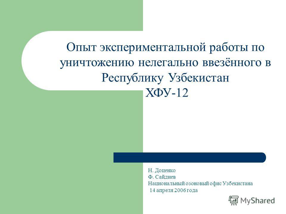 Н. Доценко Ф. Сайдиев Национальный озоновый офис Узбекистана 14 апреля 2006 года Опыт экспериментальной работы по уничтожению нелегально ввезённого в Республику Узбекистан ХФУ-12