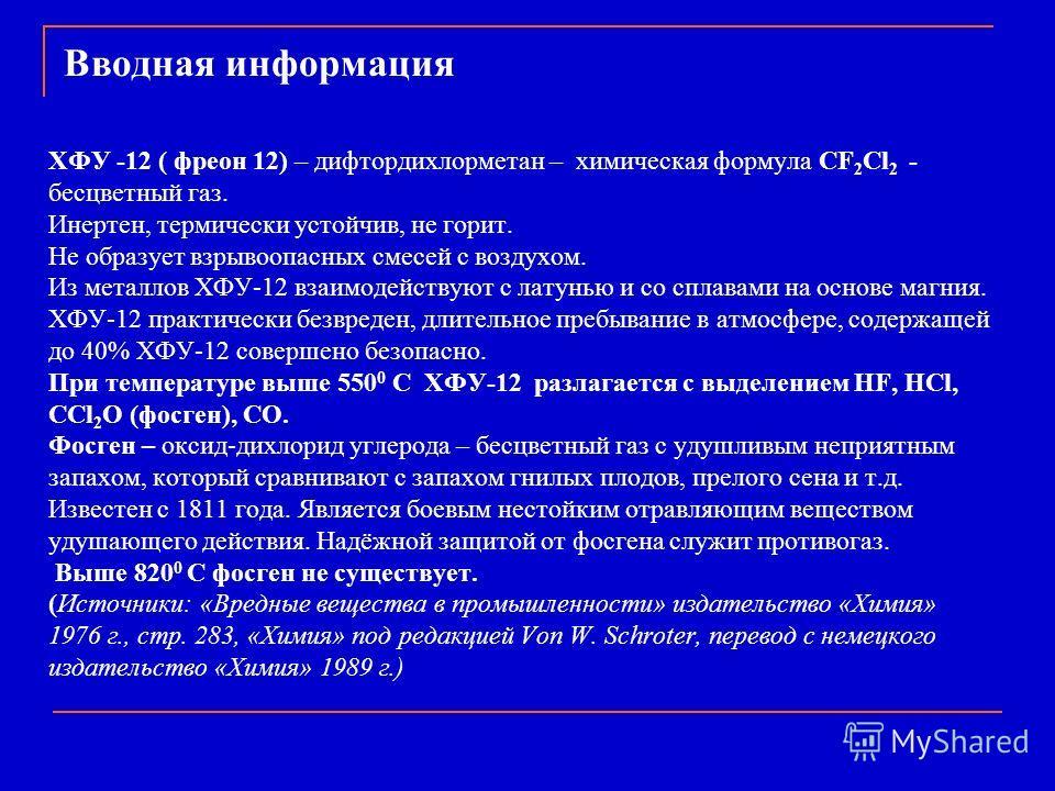 Вводная информация ХФУ -12 ( фреон 12) – дифтордихлорметан – химическая формула CF 2 Cl 2 - бесцветный газ. Инертен, термически устойчив, не горит. Не образует взрывоопасных смесей с воздухом. Из металлов ХФУ-12 взаимодействуют с латунью и со сплавам