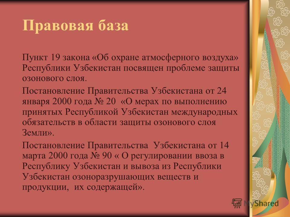 Правовая база Пункт 19 закона «Об охране атмосферного воздуха» Республики Узбекистан посвящен проблеме защиты озонового слоя. Постановление Правительства Узбекистана от 24 января 2000 года 20 «О мерах по выполнению принятых Республикой Узбекистан меж
