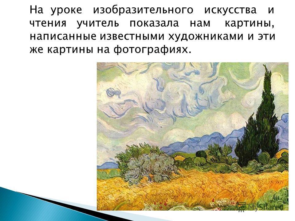 На уроке изобразительного искусства и чтения учитель показала нам картины, написанные известными художниками и эти же картины на фотографиях.