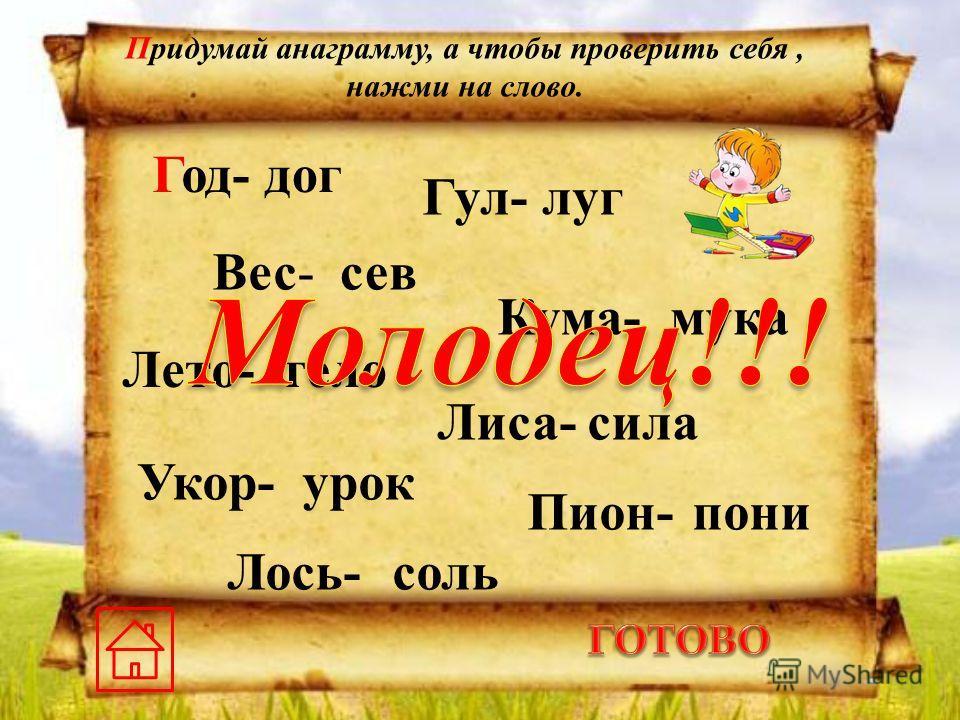 Год-дог Гул-луг Вес-сев Кума-мука Лето-тело Лиса-сила Укор-урок Пион-пони Лось-соль Придумай анаграмму, а чтобы проверить себя, нажми на слово.