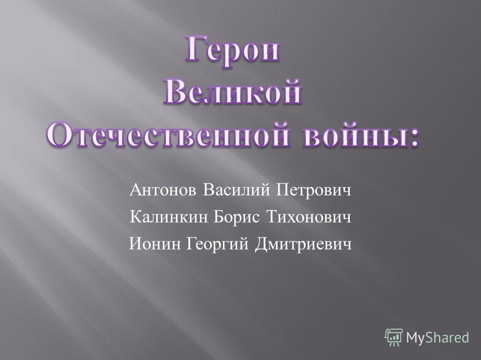 Антонов Василий Петрович Калинкин Борис Тихонович Ионин Георгий Дмитриевич