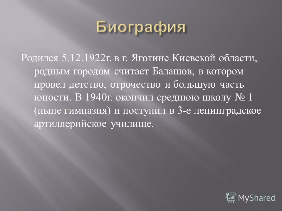 Родился 5.12.1922 г. в г. Яготине Киевской области, родным городом считает Балашов, в котором провел детство, отрочество и большую часть юности. В 1940 г. окончил среднюю школу 1 ( ныне гимназия ) и поступил в 3- е ленинградское артиллерийское училищ