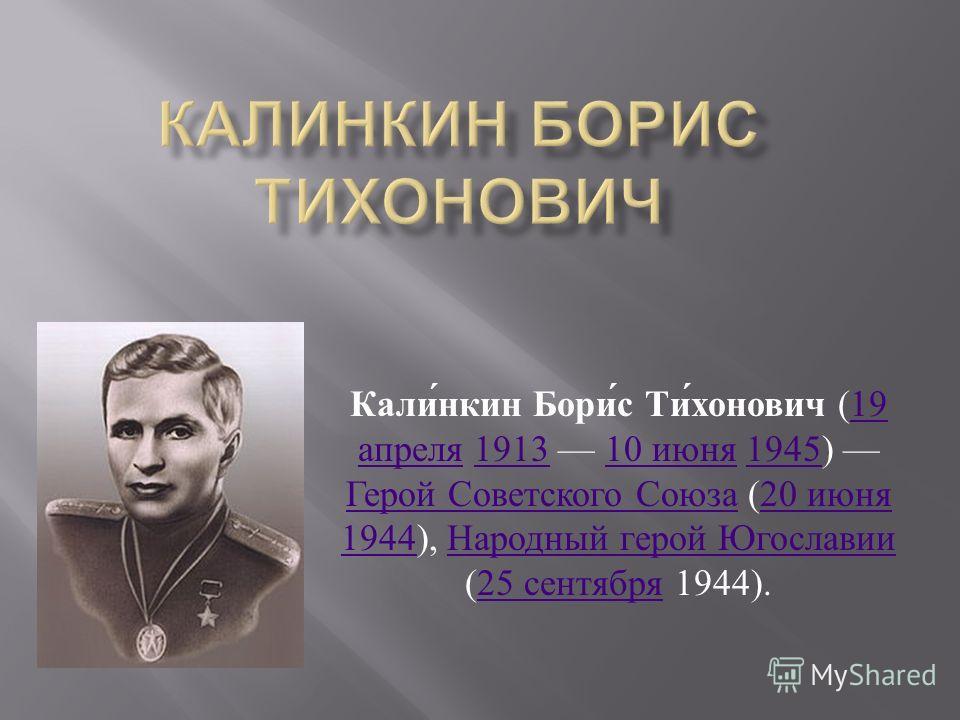 Калинкин Борис Тихонович (19 апреля 1913 10 июня 1945) Герой Советского Союза (20 июня 1944), Народный герой Югославии (25 сентября 1944).19 апреля 191310 июня 1945 Герой Советского Союза 20 июня 1944 Народный герой Югославии 25 сентября