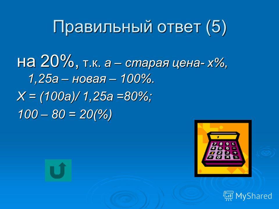 Правильный ответ (5) на 20%, т.к. а – старая цена- х%, 1,25 а – новая – 100%. Х = (100 а)/ 1,25 а =80%; 100 – 80 = 20(%)