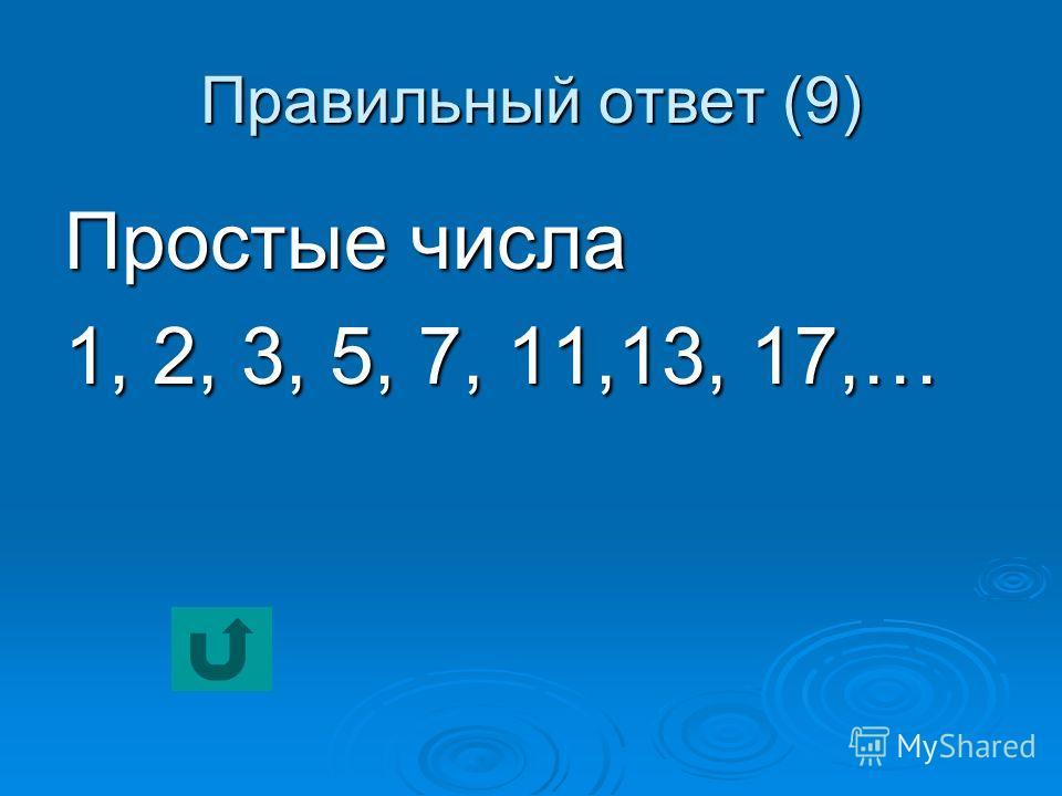Правильный ответ (9) Простые числа 1, 2, 3, 5, 7, 11,13, 17,…