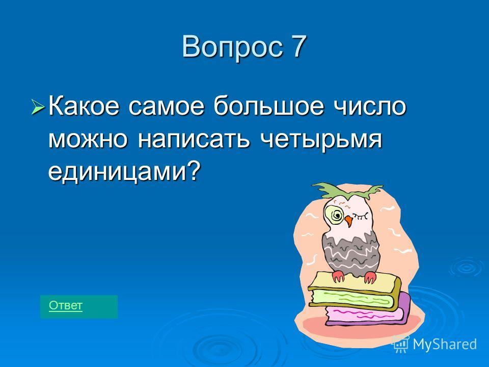Вопрос 7 Какое самое большое число можно написать четырьмя единицами? Какое самое большое число можно написать четырьмя единицами? Ответ