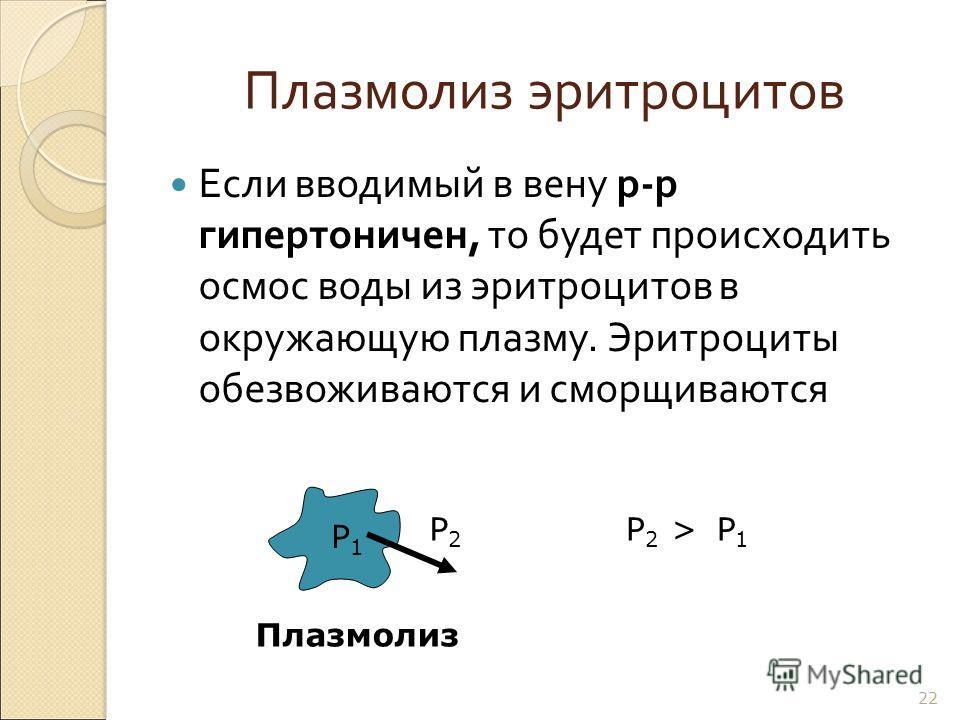 Плазмолиз эритроцитов Если вводимый в вену р - р гипертоничен, то будет происходить осмос воды из эритроцитов в окружающую плазму. Эритроциты обезвоживаются и сморщиваются 22 Р1Р1 Р2Р2 Р2Р2 >Р1Р1 Плазмолиз