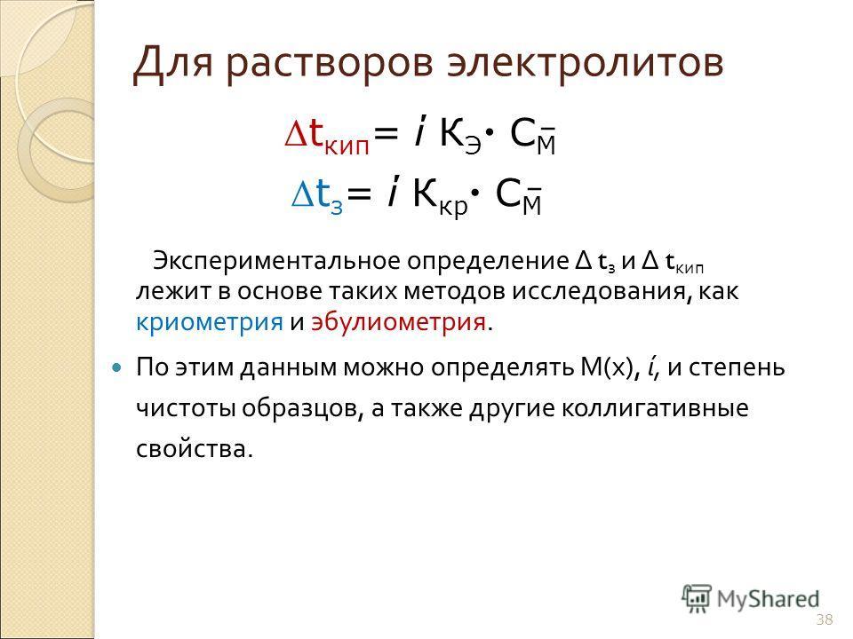 38 Для растворов электролитов Экспериментальное определение Δ t з и Δ t кип лежит в основе таких методов исследования, как криометрия и эбулиометрия. По этим данным можно определять М ( х ), ί, и степень чистоты образцов, а также другие коллигативные