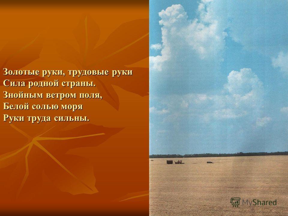 Золотые руки, трудовые руки Сила родной страны. Знойным ветром поля, Белой солью моря Руки труда сильны.