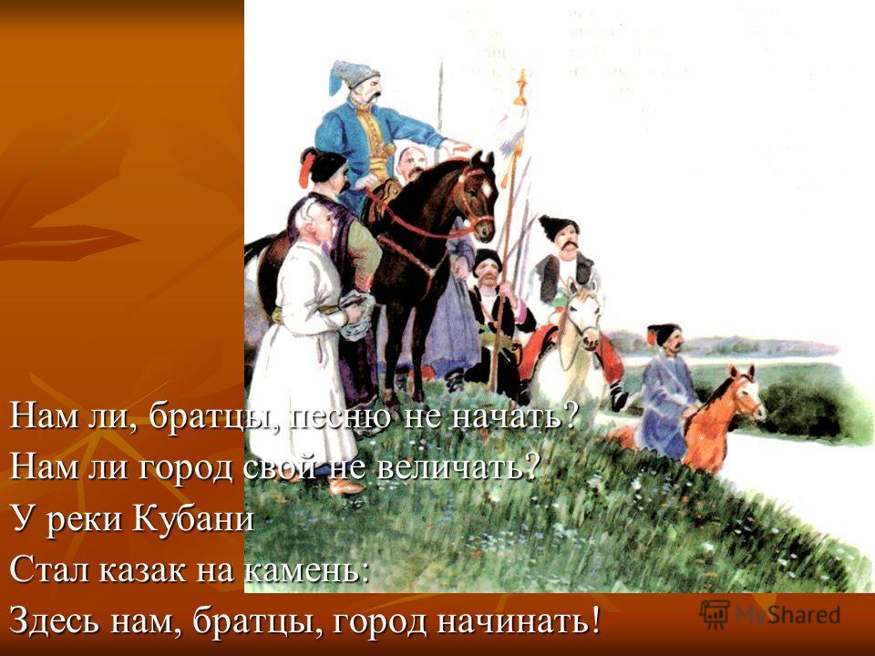 Нам ли, братцы, песню не начать? Нам ли город свой не величать? У реки Кубани Стал казак на камень: Здесь нам, братцы, город начинать!