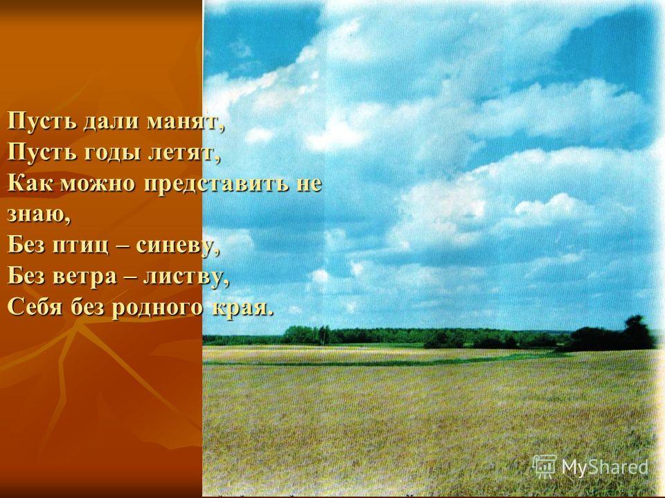 Пусть дали манят, Пусть годы летят, Как можно представить не знаю, Без птиц – синеву, Без ветра – листву, Себя без родного края.
