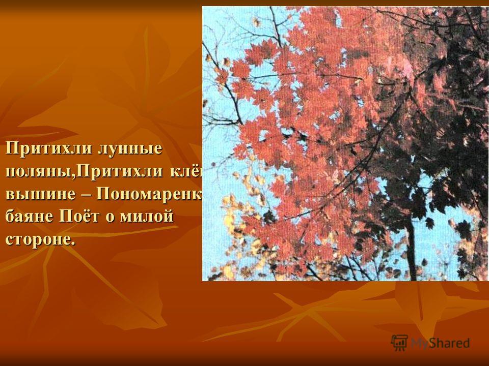 Притихли лунные поляны,Притихли клёны в вышине – Пономаренко на баяне Поёт о милой стороне.