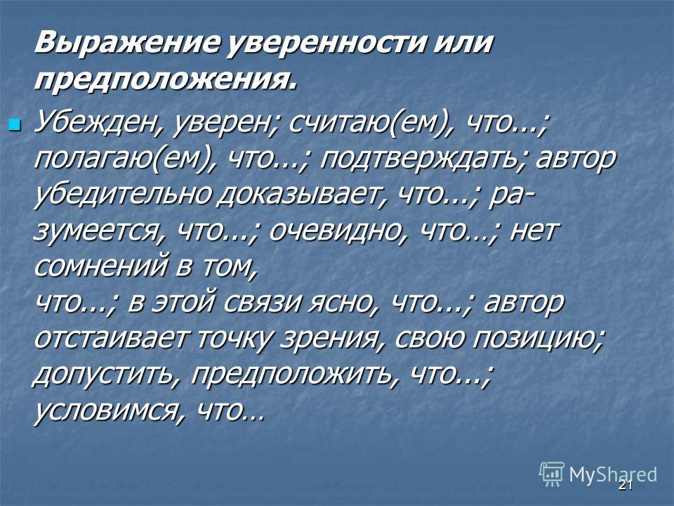 21 Выражение уверенности или предположения. Убежден, уверен; считаю(ем), что...; полагаю(ем), что...; подтверждать; автор убедительно доказывает, что...; ра зумеется, что...; очевидно, что…; нет сомнений в том, что...; в этой связи ясно, что...; авт
