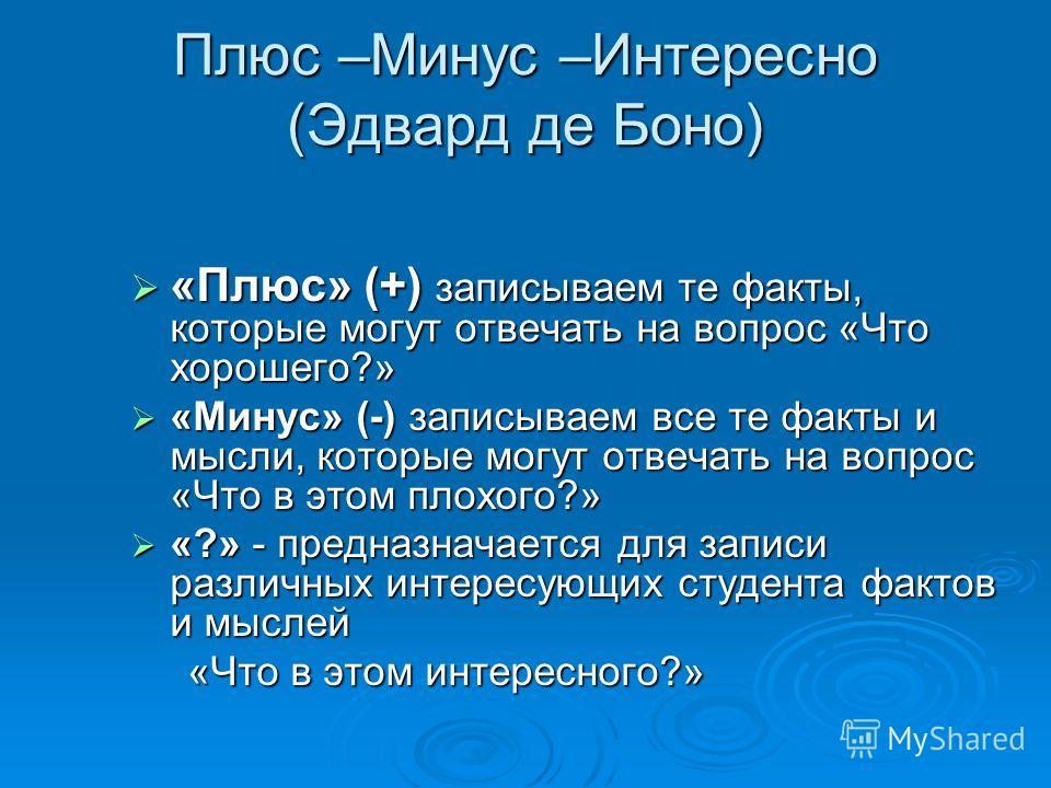 Плюс –Минус –Интересно (Эдвард де Боно) «Плюс» (+) записываем те факты, которые могут отвечать на вопрос «Что хорошего?» «Минус» (-) записываем все те факты и мысли, которые могут отвечать на вопрос «Что в этом плохого?» «?» - предназначается для зап