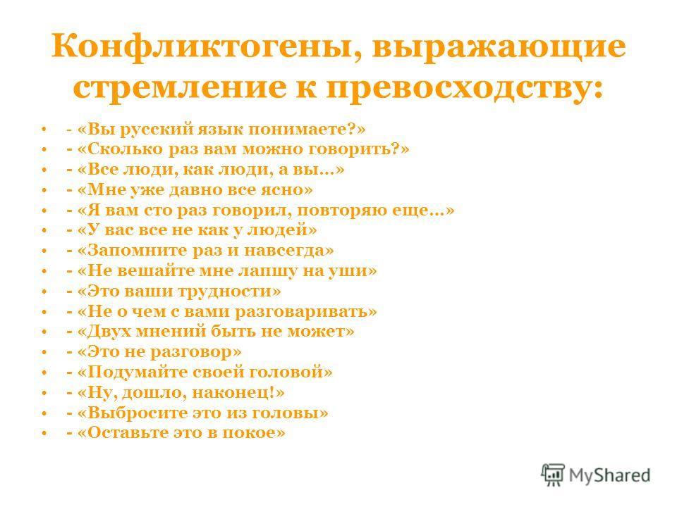 Конфликтогены, выражающие стремление к превосходству: - «Вы русский язык понимаете?» - «Сколько раз вам можно говорить?» - «Все люди, как люди, а вы…» - «Мне уже давно все ясно» - «Я вам сто раз говорил, повторяю еще…» - «У вас все не как у людей» -