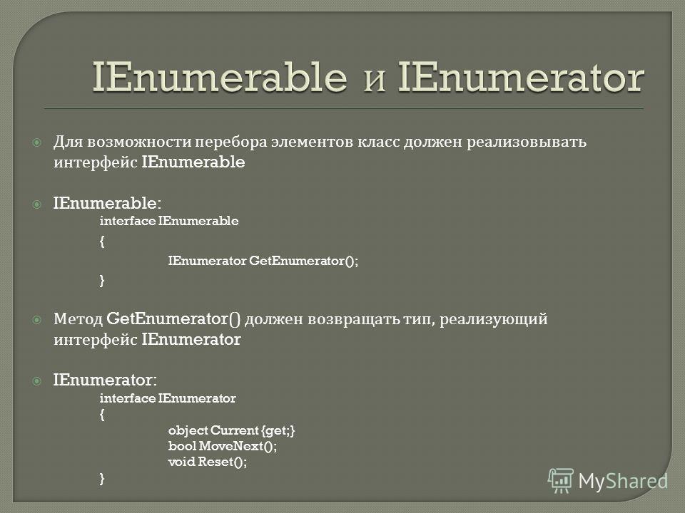 Для возможности перебора элементов класс должен реализовывать интерфейс IEnumerable IEnumerable: interface IEnumerable { IEnumerator GetEnumerator(); } Метод GetEnumerator() должен возвращать тип, реализующий интерфейс IEnumerator IEnumerator: interf