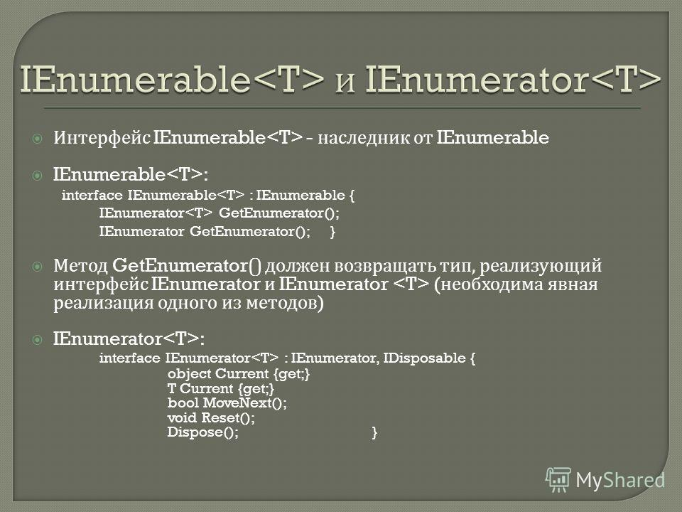 Интерфейс IEnumerable - наследник от IEnumerable IEnumerable : interface IEnumerable : IEnumerable { IEnumerator GetEnumerator(); IEnumerator GetEnumerator(); } Метод GetEnumerator() должен возвращать тип, реализующий интерфейс IEnumerator и IEnumera