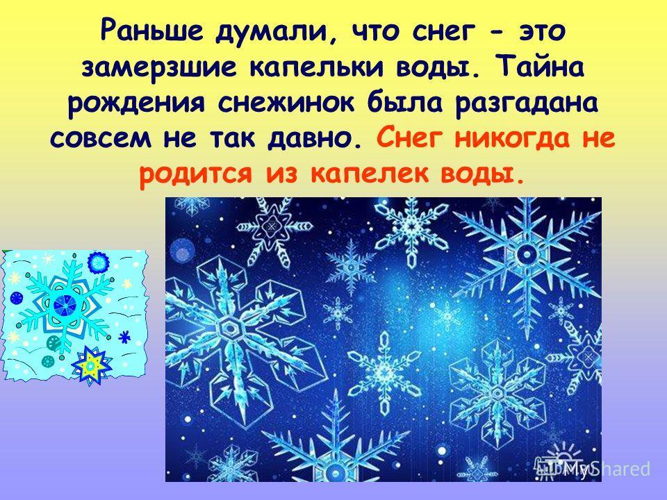Раньше думали, что снег - это замерзшие капельки воды. Тайна рождения снежинок была разгадана совсем не так давно. Снег никогда не родится из капелек воды.
