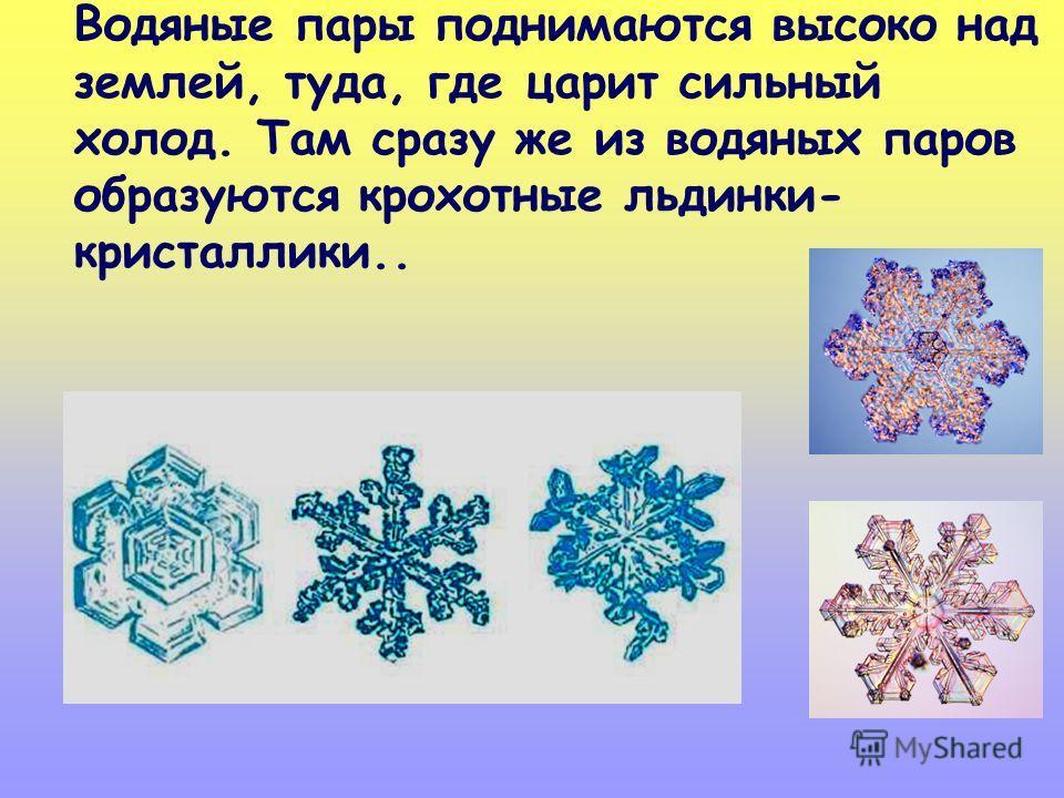 Водяные пары поднимаются высоко над землей, туда, где царит сильный холод. Там сразу же из водяных паров образуются крохотные льдинки- кристаллики..