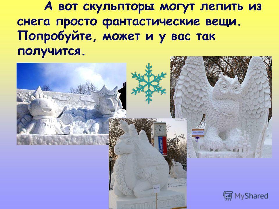 А вот скульпторы могут лепить из снега просто фантастические вещи. Попробуйте, может и у вас так получится.