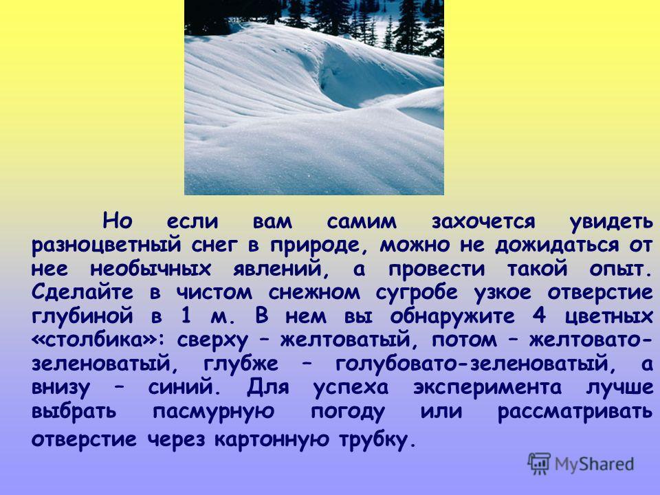Но если вам самим захочется увидеть разноцветный снег в природе, можно не дожидаться от нее необычных явлений, а провести такой опыт. Сделайте в чистом снежном сугробе узкое отверстие глубиной в 1 м. В нем вы обнаружите 4 цветных «столбика»: сверху –