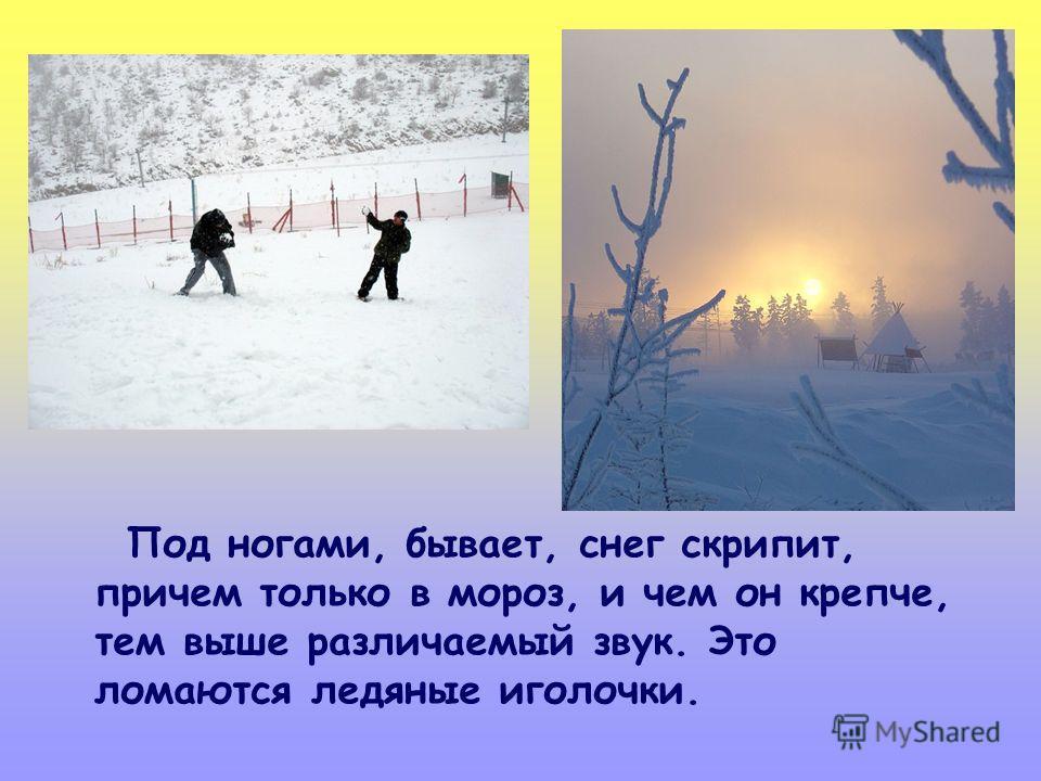 Под ногами, бывает, снег скрипит, причем только в мороз, и чем он крепче, тем выше различаемый звук. Это ломаются ледяные иголочки.