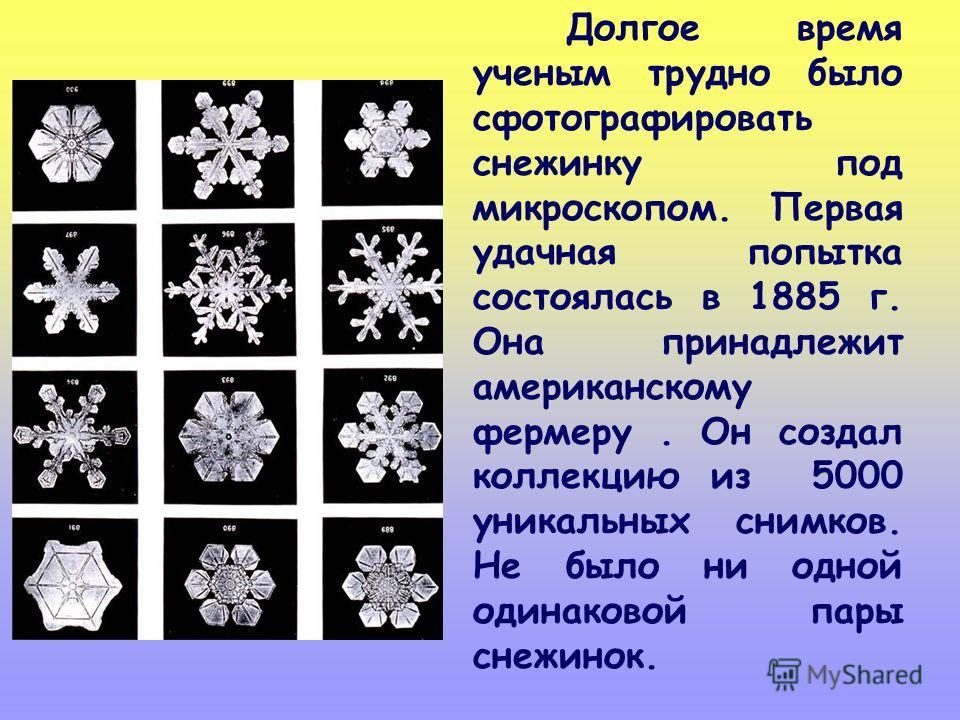 Долгое время ученым трудно было сфотографировать снежинку под микроскопом. Первая удачная попытка состоялась в 1885 г. Она принадлежит американскому фермеру. Он создал коллекцию из 5000 уникальных снимков. Не было ни одной одинаковой пары снежинок.