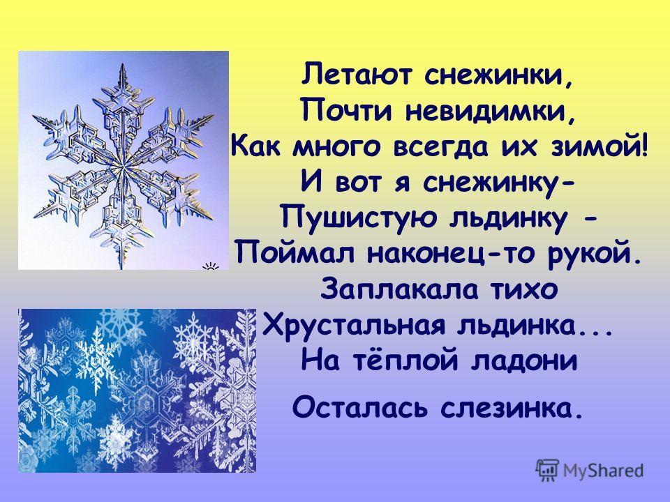Летают снежинки, Почти невидимки, Как много всегда их зимой! И вот я снежинку- Пушистую льдинку - Поймал наконец-то рукой. Заплакала тихо Хрустальная льдинка... На тёплой ладони Осталась слезинка.