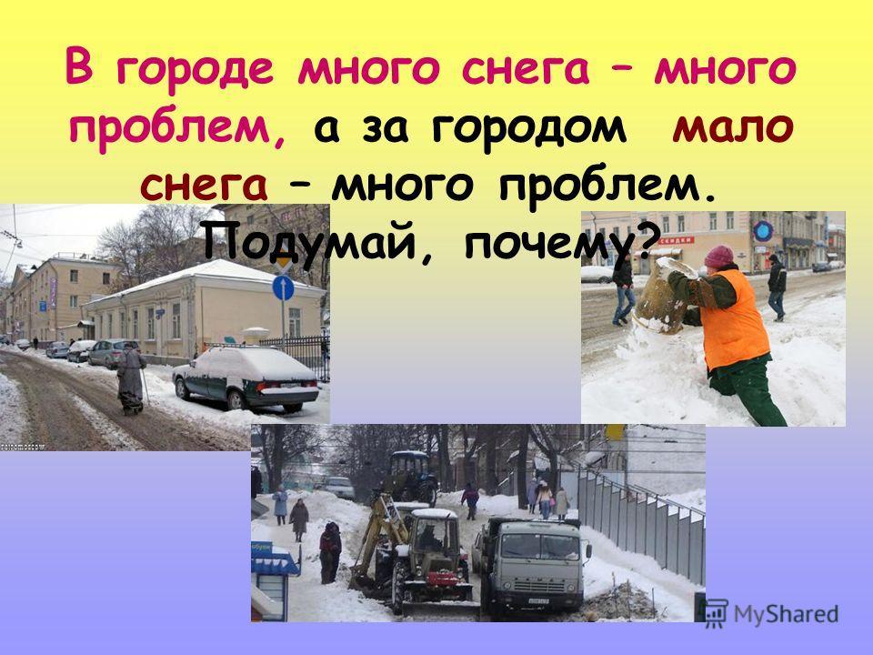 В городе много снега – много проблем, а за городом мало снега – много проблем. Подумай, почему?