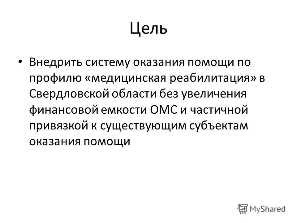 Цель Внедрить систему оказания помощи по профилю «медицинская реабилитация» в Свердловской области без увеличения финансовой емкости ОМС и частичной привязкой к существующим субъектам оказания помощи
