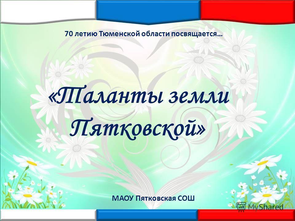 70 летию Тюменской области посвящается… «Таланты земли Пятковской» МАОУ Пятковская СОШ