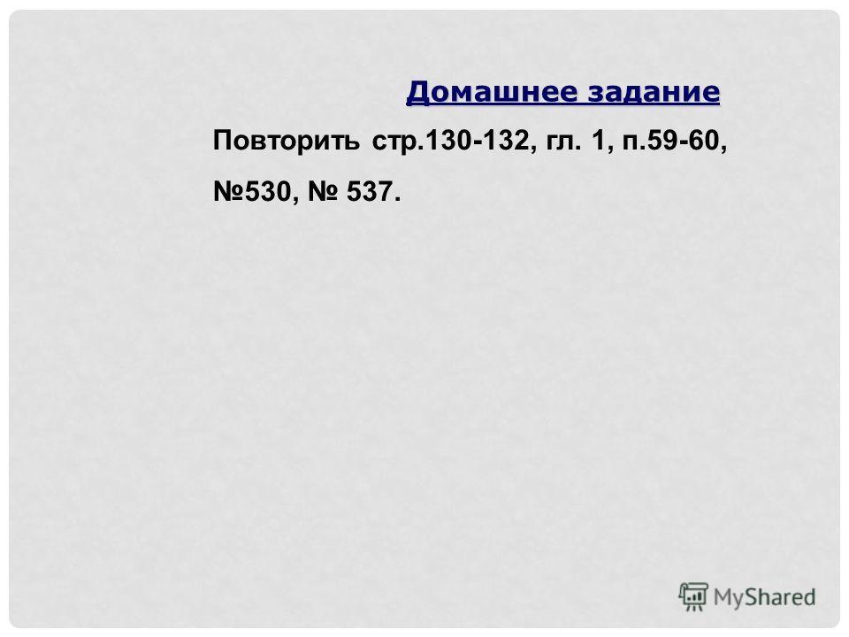 Повторить стр.130-132, гл. 1, п.59-60, 530, 537. Домашнее задание