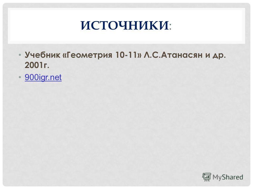 ИСТОЧНИКИ : Учебник «Геометрия 10-11» Л.С.Атанасян и др. 2001 г. 900igr.net