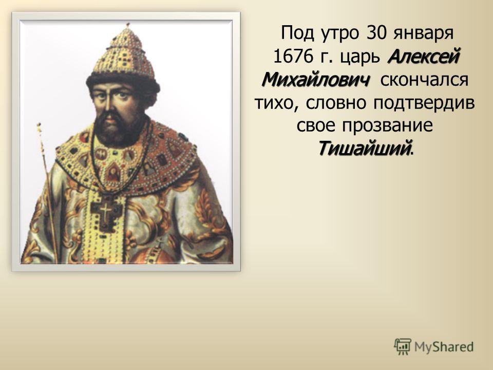 Алексей Михайлович Тишайший Под утро 30 января 1676 г. царь Алексей Михайлович скончался тихо, словно подтвердив свое прозвание Тишайший.