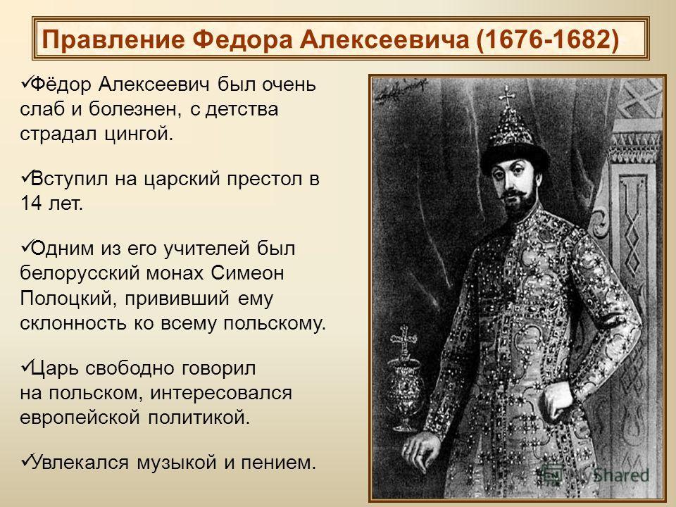 Фёдор Алексеевич был очень слаб и болезнен, с детства страдал цингой. Вступил на царский престол в 14 лет. Одним из его учителей был белорусский монах Симеон Полоцкий, прививший ему склонность ко всему польскому. Царь свободно говорил на польском, ин