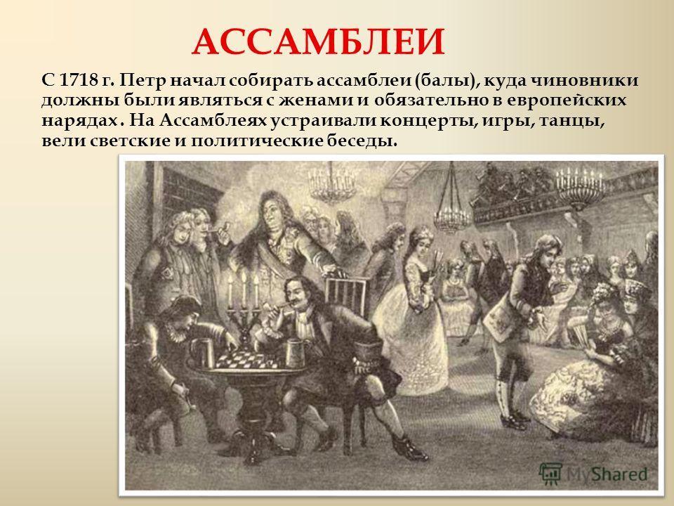 АССАМБЛЕИ С 1718 г. Петр начал собирать ассамблеи (балы), куда чиновники должны были являться с женами и обязательно в европейских нарядах. На Ассамблеях устраивали концерты, игры, танцы, вели светские и политические беседы.