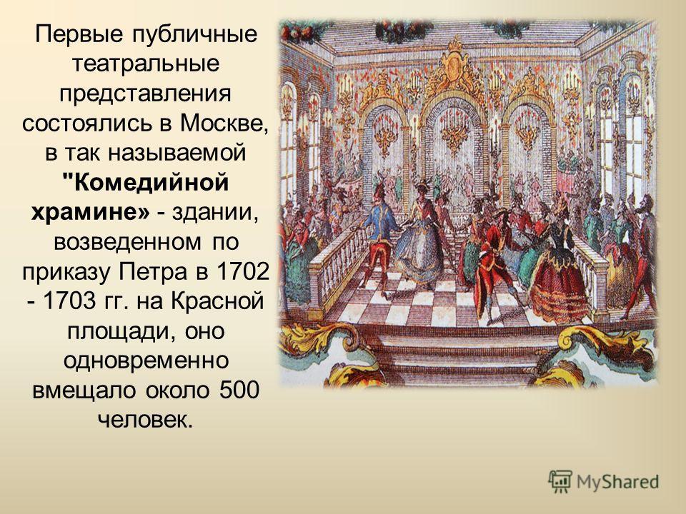 Первые публичные театральные представления состоялись в Москве, в так называемой Комедийной храмине» - здании, возведенном по приказу Петра в 1702 - 1703 гг. на Красной площади, оно одновременно вмещало около 500 человек.