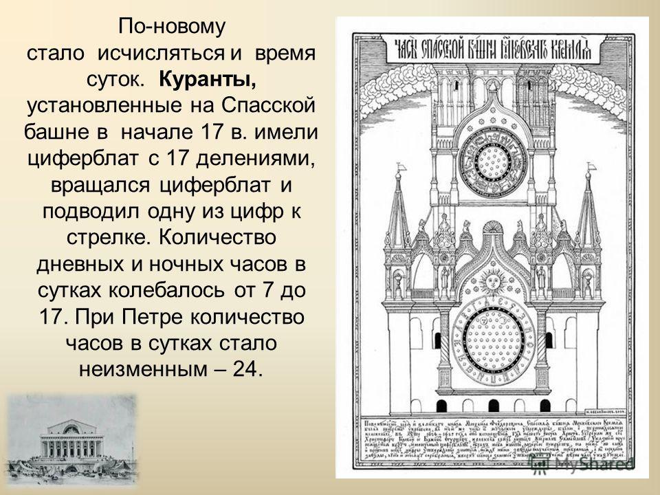 По-новому стало исчисляться и время суток. Куранты, установленные на Спасской башне в начале 17 в. имели циферблат с 17 делениями, вращался циферблат и подводил одну из цифр к стрелке. Количество дневных и ночных часов в сутках колебалось от 7 до 17.
