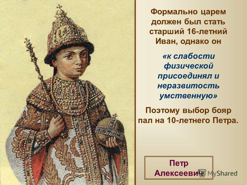 Формально царем должен был стать старший 16-летний Иван, однако он «к слабости физической присоединял и неразвитость умственную» Поэтому выбор бояр пал на 10-летнего Петра. Петр Алексеевич