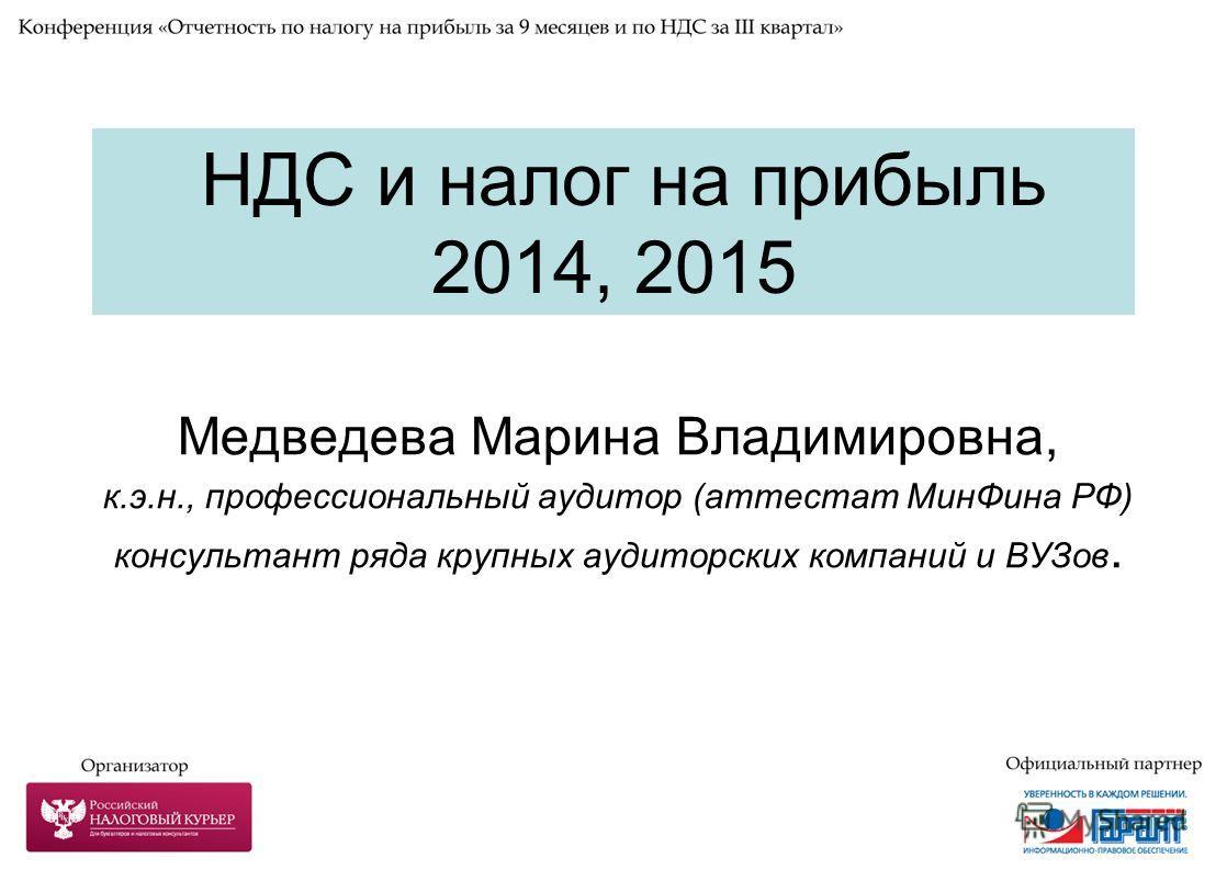 НДС и налог на прибыль 2014, 2015 Медведева Марина Владимировна, к.э.н., профессиональный аудитор (аттестат Мин Фина РФ) консультант ряда крупных аудиторских компаний и ВУЗов.