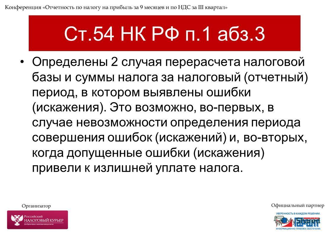 Ст.54 НК РФ п.1 абз.3 Определены 2 случая перерасчета налоговой базы и суммы налога за налоговый (отчетный) период, в котором выявлены ошибки (искажения). Это возможно, во-первых, в случае невозможности определения периода совершения ошибок (искажени