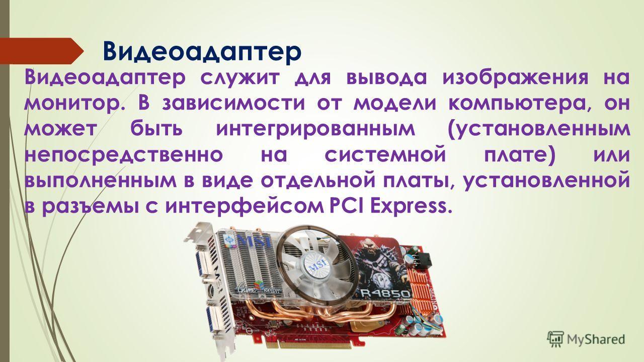 Видеоадаптер Видеоадаптер служит для вывода изображения на монитор. В зависимости от модели компьютера, он может быть интегрированным (установленным непосредственно на системной плате) или выполненным в виде отдельной платы, установленной в разъемы с