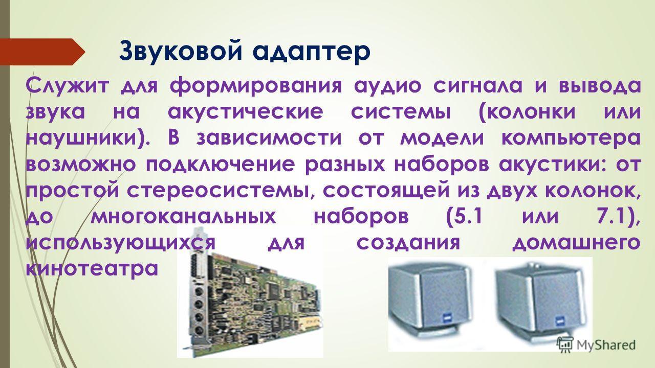 Звуковой адаптер Служит для формирования аудио сигнала и вывода звука на акустические системы (колонки или наушники). В зависимости от модели компьютера возможно подключение разных наборов акустики: от простой стереосистемы, состоящей из двух колонок