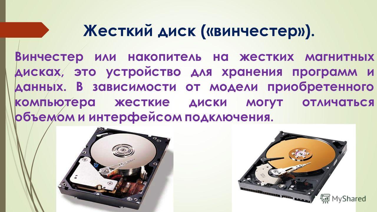Жесткий диск («винчестер»). Винчестер или накопитель на жестких магнитных дисках, это устройство для хранения программ и данных. В зависимости от модели приобретенного компьютера жесткие диски могут отличаться объемом и интерфейсом подключения.