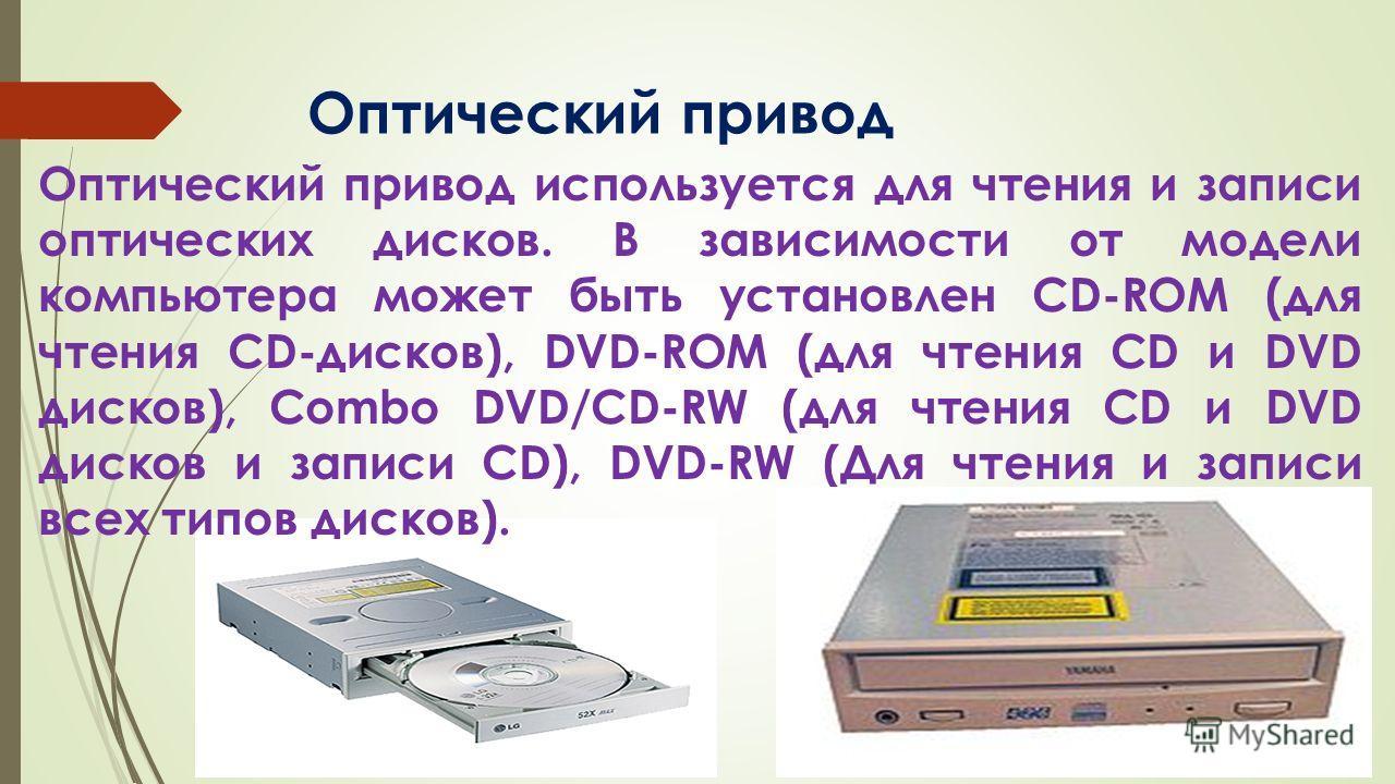 Оптический привод Оптический привод используется для чтения и записи оптических дисков. В зависимости от модели компьютера может быть установлен CD-ROM (для чтения CD-дисков), DVD-ROM (для чтения CD и DVD дисков), Combo DVD/CD-RW (для чтения CD и DVD