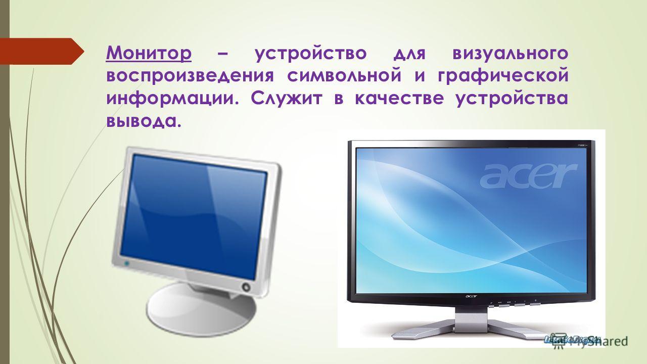 Монитор – устройство для визуального воспроизведения символьной и графической информации. Служит в качестве устройства вывода.